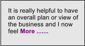It is really helpful to have an overall plan or view of the business and I now feel More .......