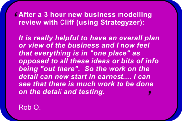 "After a 3 hour new business modelling  review with Cliff (using Strategyzer):  It is really helpful to have an overall plan  or view of the business and I now feel  that everything is in ""one place"" as  opposed to all these ideas or bits of info  being ""out there"".  So the work on the  detail can now start in earnest.... I can  see that there is much work to be done  on the detail and testing.  Rob O."