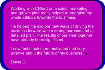 Working with Clifford on a sales, marketing  and growth plan really helped re-energise my  whole attitude towards the business.   He helped me explore new ways of driving the  business forward with a strong purpose and a  detailed plan. The results of our time together  have already been significant,   I now feel much more motivated and very  positive about the future of my business.  David C.